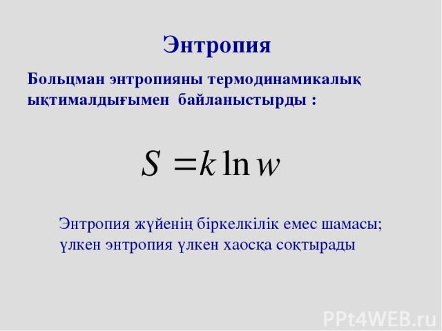 Энтропия Больцман энтропияны термодинамикалық ықтималдығымен байланыстырды : Энтропия жүйенің біркелкілік емес шамасы; үлкен энтропия үлкен хаосқа соқтырады