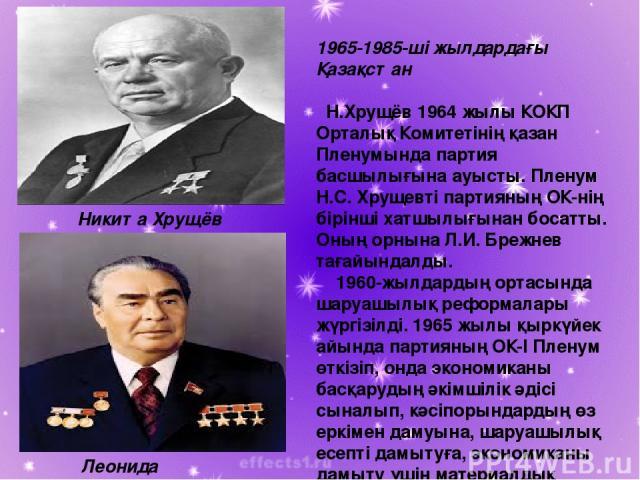 1965-1985-ші жылдардағы Қазақстан Н.Хрущёв 1964 жылы КОКП Орталық Комитетінің қазан Пленумында партия басшылығына ауысты. Пленум Н.С. Хрущевті партияның ОК-нің бірінші хатшылығынан босатты. Оның орнына Л.И. Брежнев тағайындалды. 1960-жылдардың ортас…
