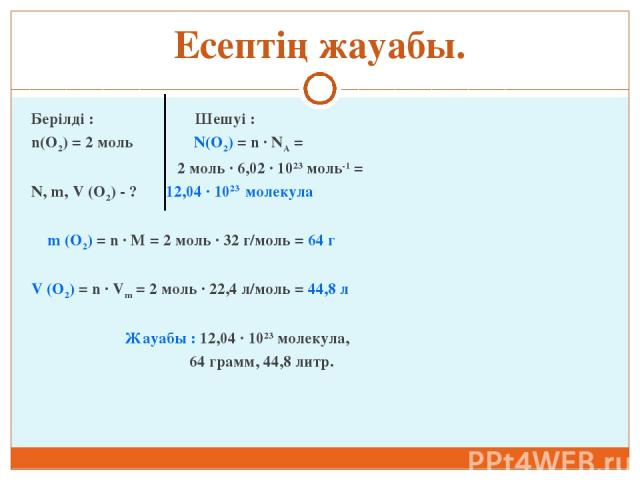 Есептің жауабы. Берілді : Шешуі : n(O2) = 2 моль N(O2) = n ∙ NA = 2 моль ∙ 6,02 ∙ 1023 моль-1 = N, m, V (O2) - ? 12,04 ∙ 1023 молекула m (O2) = n ∙ M = 2 моль ∙ 32 г/моль = 64 г V (O2) = n ∙ Vm = 2 моль ∙ 22,4 л/моль = 44,8 л Жауабы : 12,04 ∙ 1023 м…