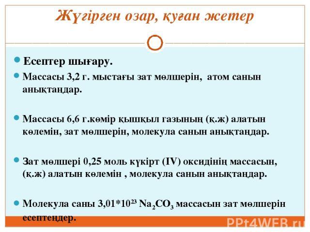 Жүгірген озар, қуған жетер Есептер шығару. Массасы 3,2 г. мыстағы зат мөлшерін, атом санын анықтаңдар.  Массасы 6,6 г.көмір қышқыл газының (қ.ж) алатын көлемін, зат мөлшерін, молекула санын анықтаңдар.  Зат мөлшері 0,25 моль күкірт (IV) оксидінің …
