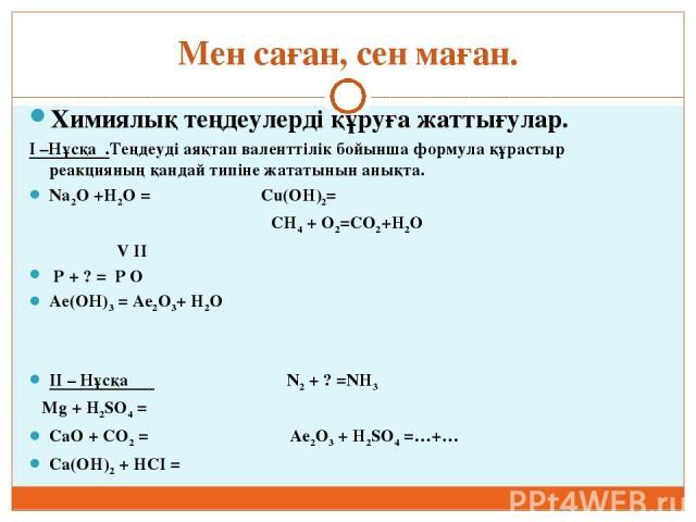 Мен саған, сен маған. Химиялық теңдеулерді құруға жаттығулар. I –Нұсқа .Теңдеуді аяқтап валенттілік бойынша формула құрастыр реакцияның қандай типіне жататынын анықта. Na2О +H2O = Cu(OH)2= CH4 + O2=CO2+H2O V II P + ? = P O Ае(ОН)3 = Ae2O3+ H2O II – …
