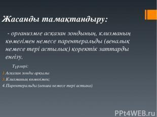 Жасанды тамақтандыру: - организмге асқазан зондының, клизманың көмегімен немесе
