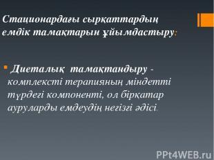 Стационардағы сырқаттардың емдік тамақтарын ұйымдастыру: Диеталық тамақтандыру -