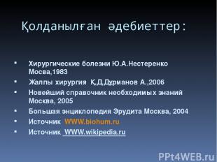 Қолданылған әдебиеттер: Хирургические болезни Ю.А.Нестеренко Мосва,1983 Жалпы хи