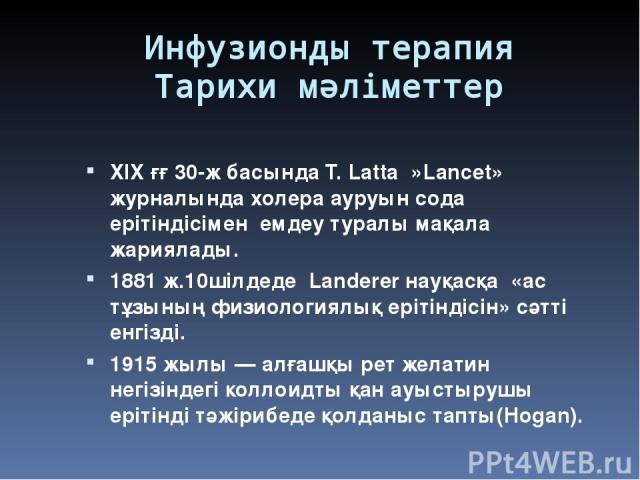 Инфузионды терапия Тарихи мәліметтер XIX ғғ 30-ж басында Т. Latta »Lanсet» журналында холера ауруын сода ерітіндісімен емдеу туралы мақала жариялады. 1881ж.10шілдеде Landerer науқасқа «ас тұзының физиологиялық ерітіндісін» сәтті енгізді. 1915 жылы …