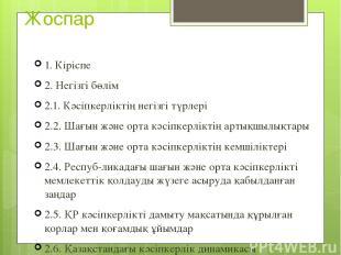 Жоспар 1. Кіріспе 2. Негізгі бөлім 2.1. Кәсіпкерліктің негізгі түрлері 2.2. Шағы