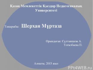 Қазақ Мемлекеттік Қыздар Педагогикалық Университеті Тақырыбы: Шерхан Мұртаза Оры