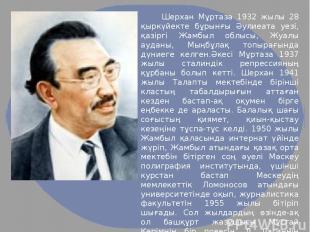 Шерхан Мұртаза 1932 жылы 28 қыркүйекте бұрынғы Әулиеата уезі, қазіргі Жамбыл обл