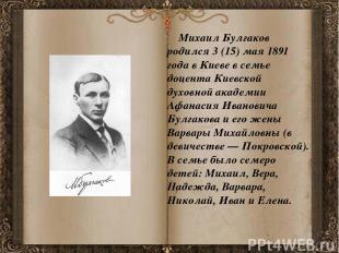 Михаил Булгаков родился 3 (15) мая 1891 года в Киеве в семье доцента Киевской ду