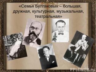 «Семья Булгаковых – большая, дружная, культурная, музыкальная, театральная» «Сем