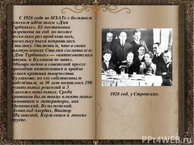 С 1926 года во МХАТе с большим успехом идёт пьеса «Дни Турбиных». Её постановка разрешена на год, но позже несколько раз продлевалась, поскольку пьеса понравилась Сталину. Отметим, что в своих выступлениях Сталин соглашался: «Дни Турбиных»— «а…