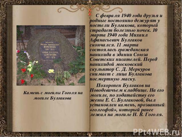 С февраля 1940 года друзья и родные постоянно дежурят у постели Булгакова, который страдает болезнью почек. 10 марта 1940 года Михаил Афанасьевич Булгаков скончался. 11 марта состоялась гражданская панихида в здании Союза Советских писателей. Перед …
