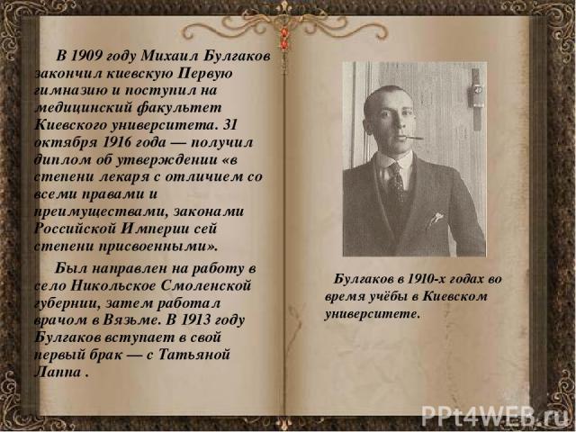 В 1909 году Михаил Булгаков закончил киевскую Первую гимназию и поступил на медицинский факультет Киевского университета. 31 октября 1916 года— получил диплом об утверждении «в степени лекаря с отличием со всеми правами и преимуществами, закон…