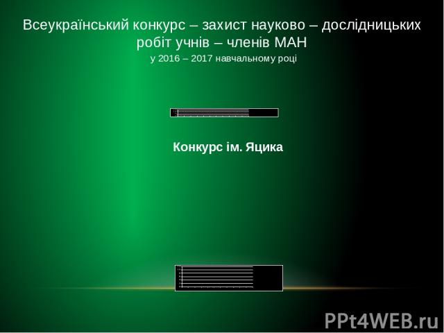 Всеукраїнський конкурс – захист науково – дослідницьких робіт учнів – членів МАН у 2016 – 2017 навчальному році Конкурс ім. Яцика