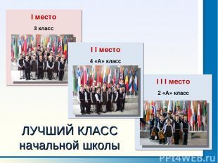 I I I место 2 «А» класс ЛУЧШИЙ КЛАСС начальной школы I I место 4 «А» класс