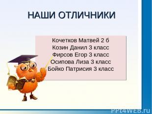 НАШИ ОТЛИЧНИКИ Кочетков Матвей 2 б Козин Данил 3 класс Фирсов Егор 3 класс Осипо