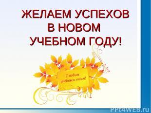 ЖЕЛАЕМ УСПЕХОВ В НОВОМ УЧЕБНОМ ГОДУ!