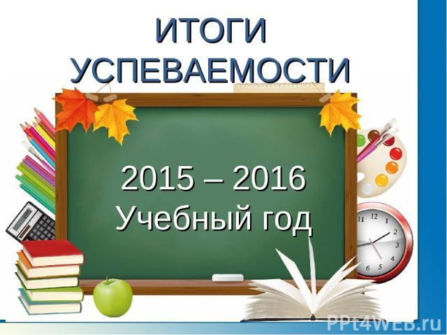 ИТОГИ УСПЕВАЕМОСТИ 2015 – 2016 Учебный год