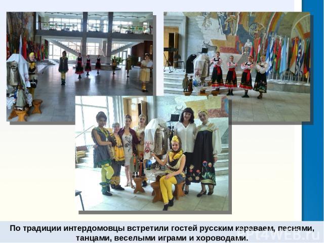 По традиции интердомовцы встретили гостей русским караваем, песнями, танцами, веселыми играми и хороводами.