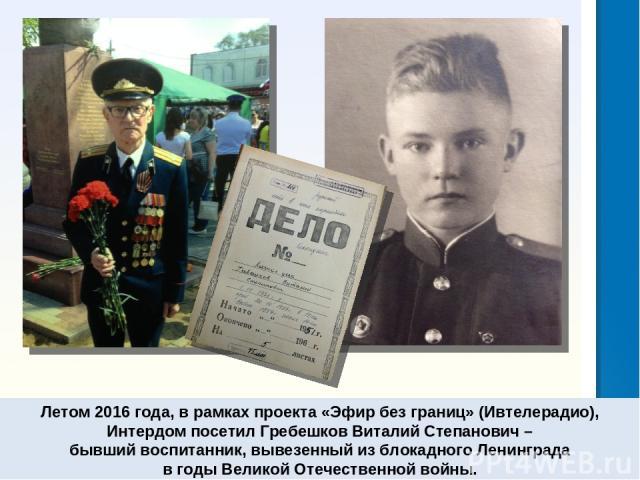 Летом 2016 года, в рамках проекта «Эфир без границ» (Ивтелерадио), Интердом посетил Гребешков Виталий Степанович – бывший воспитанник, вывезенный из блокадного Ленинграда в годы Великой Отечественной войны.