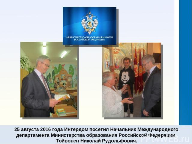 25 августа 2016 года Интердом посетил Начальник Международного департамента Министерства образования Российской Федерации Тойвонен Николай Рудольфович.