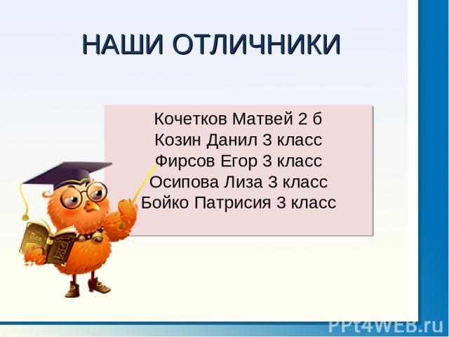 НАШИ ОТЛИЧНИКИ Кочетков Матвей 2 б Козин Данил 3 класс Фирсов Егор 3 класс Осипова Лиза 3 класс Бойко Патрисия 3 класс