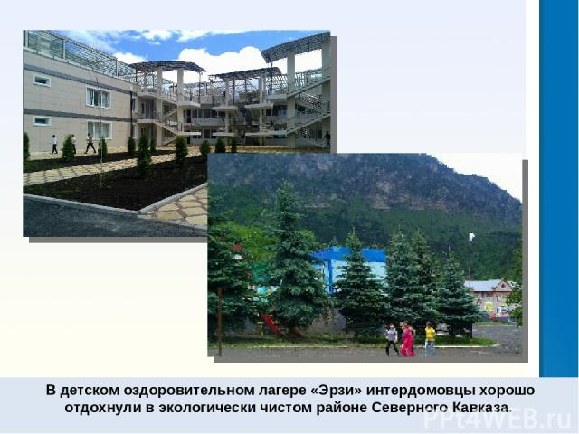 В детском оздоровительном лагере «Эрзи» интердомовцы хорошо отдохнули в экологически чистом районе Северного Кавказа.