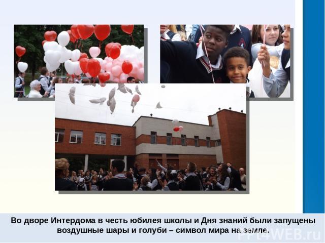 Во дворе Интердома в честь юбилея школы и Дня знаний были запущены воздушные шары и голуби – символ мира на земле.