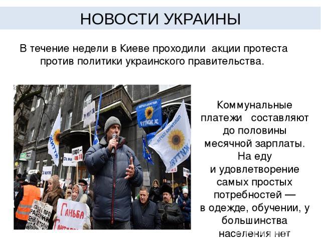 В течение недели в Киеве проходили акции протеста против политики украинского правительства. Коммунальные платежи составляют дополовины месячной зарплаты. На еду иудовлетворение самых простых потребностей— водежде, обучении, у большинства населе…