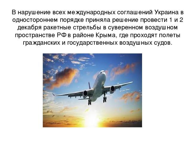 В нарушение всех международных соглашений Украина в одностороннем порядке приняла решение провести 1 и 2 декабря ракетные стрельбы в суверенном воздушном пространстве РФ в районе Крыма, где проходят полеты гражданских и государственных воздушных судов.