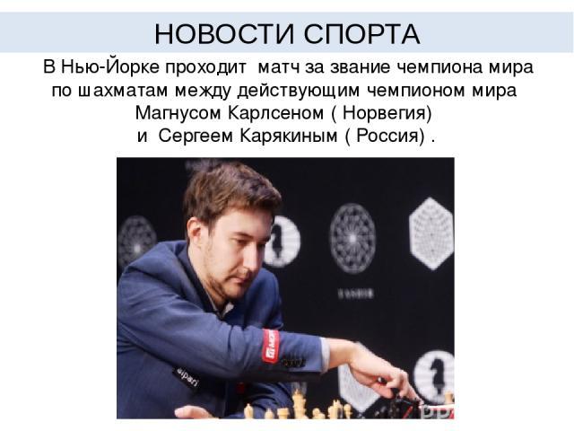 В Нью-Йорке проходит матч за звание чемпиона мира по шахматам между действующим чемпионом мира Магнусом Карлсеном ( Норвегия) и Сергеем Карякиным ( Россия) . НОВОСТИ СПОРТА