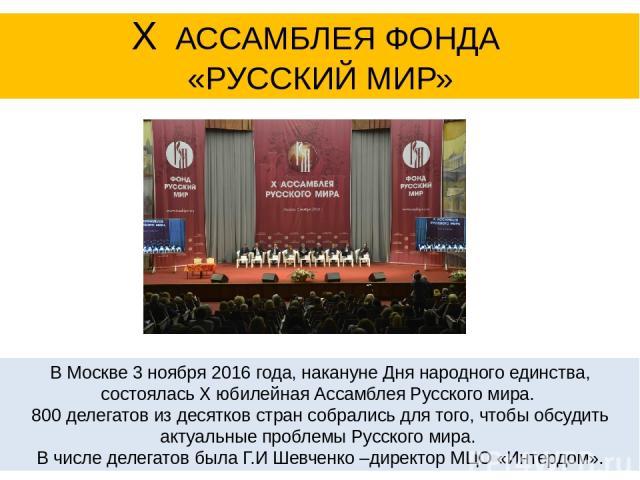 В Москве 3 ноября 2016 года, накануне Дня народного единства, состояласьX юбилейная Ассамблея Русского мира. 800 делегатов из десятков стран собрались для того, чтобы обсудить актуальные проблемы Русского мира. В числе делегатов была Г.И Шевченко…