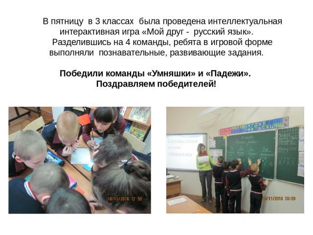 В пятницу в 3 классах была проведена интеллектуальная интерактивная игра «Мой друг - русский язык». Разделившись на 4 команды, ребята в игровой форме выполняли познавательные, развивающие задания. Победили команды «Умняшки» и «Падежи». Поздравляем п…