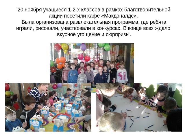 20 ноября учащиеся 1-2-х классов в рамках благотворительной акции посетили кафе «Макдоналдс». Была организована развлекательная программа, где ребята играли, рисовали, участвовали в конкурсах. В конце всех ждало вкусное угощение и сюрпризы.