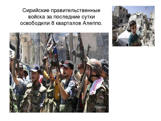 Сирийские правительственные войска за последние сутки освободили 8 кварталов Алеппо.