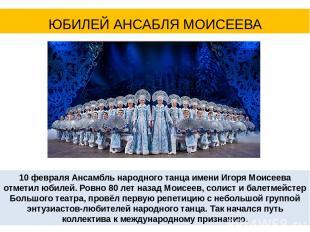 10 февраля Ансамбль народного танца имени Игоря Моисеева отметил юбилей. Ровно 8