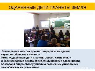 ОДАРЕННЫЕ ДЕТИ ПЛАНЕТЫ ЗЕМЛЯ В начальных классах прошло очередное заседание науч