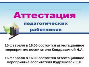 15 февраля в 16.00 состоится аттестационное мероприятие воспитателя Кондрашиной