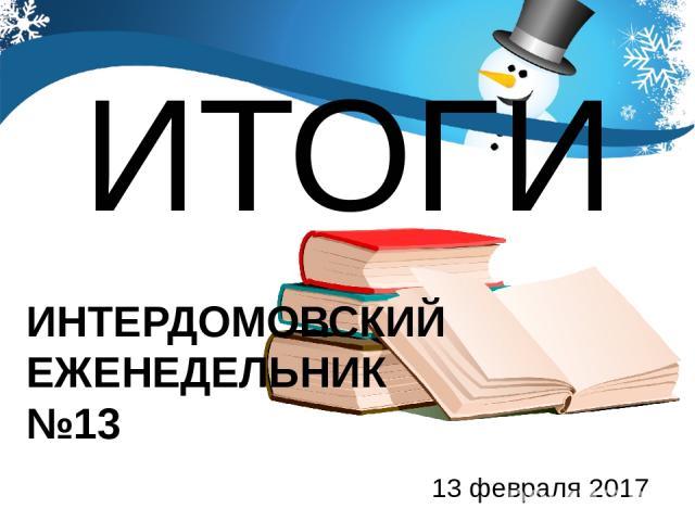 ИТОГИ 13 февраля 2017 ИНТЕРДОМОВСКИЙ ЕЖЕНЕДЕЛЬНИК №13
