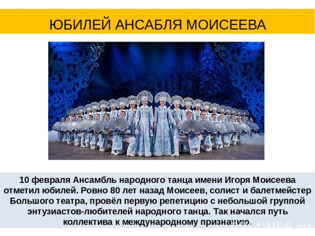 10 февраля Ансамбль народного танца имени Игоря Моисеева отметил юбилей. Ровно 80 лет назад Моисеев, солист и балетмейстер Большого театра, провёл первую репетицию с небольшой группой энтузиастов-любителей народного танца. Так начался путь коллектив…