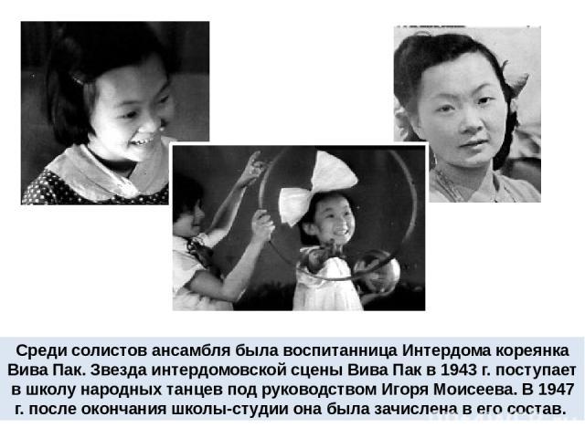 Среди солистов ансамбля была воспитанница Интердома кореянка Вива Пак. Звезда интердомовской сцены Вива Пак в 1943 г. поступает в школу народных танцев под руководством Игоря Моисеева. В 1947 г. после окончания школы-студии она была зачислена в его …