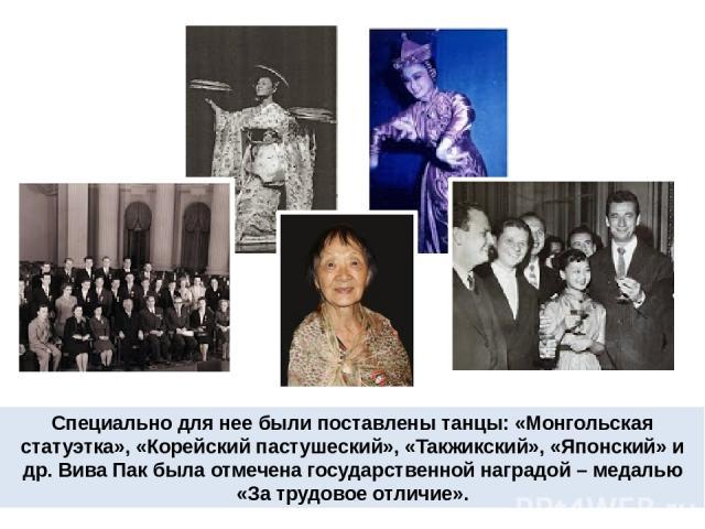 Специально для нее были поставлены танцы: «Монгольская статуэтка», «Корейский пастушеский», «Такжикский», «Японский» и др. Вива Пак была отмечена государственной наградой – медалью «За трудовое отличие».