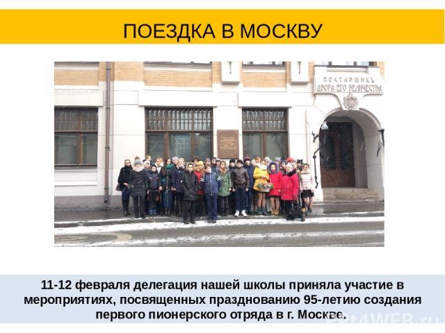 ПОЕЗДКА В МОСКВУ 11-12 февраля делегация нашей школы приняла участие в мероприятиях, посвященных празднованию 95-летию создания первого пионерского отряда в г. Москве.