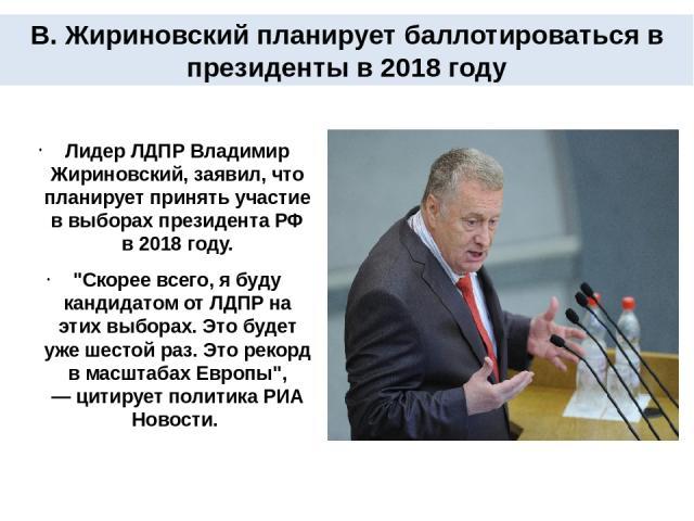 Лидер ЛДПР Владимир Жириновский, заявил, что планирует принять участие в выборах президента РФ в 2018 году.