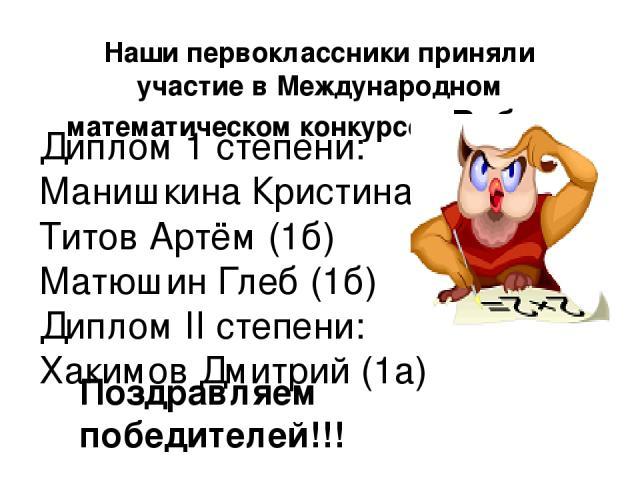 Наши первоклассники приняли участие в Международном математическом конкурсе «Ребус» Диплом 1 степени: Манишкина Кристина (1а) Титов Артём (1б) Матюшин Глеб (1б) Диплом II степени: Хакимов Дмитрий (1а) Поздравляем победителей!!!