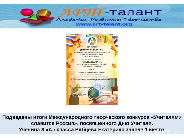 Подведены итоги Международного творческого конкурса «Учителями славится Россия», посвященного Дню Учителя. Ученица 8 «А» класса Рябцева Екатерина заняла 1 место.