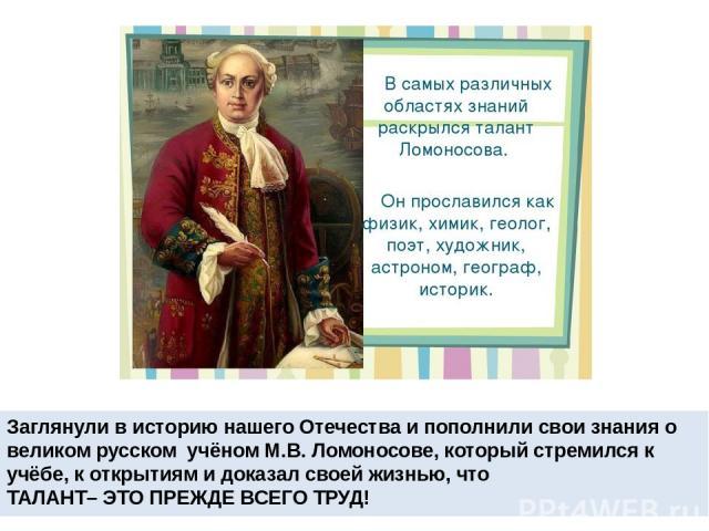 Заглянули в историю нашего Отечества и пополнили свои знания о великом русском учёном М.В. Ломоносове, который стремился к учёбе, к открытиям и доказал своей жизнью, что ТАЛАНТ– ЭТО ПРЕЖДЕ ВСЕГО ТРУД!