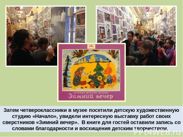 Затем четвероклассники в музее посетили детскую художественную студию «Начало», увидели интересную выставку работ своих сверстников «Зимний вечер». В книге для гостей оставили запись со словами благодарности и восхищения детским творчеством.