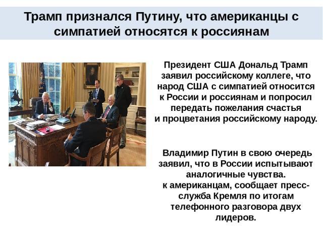 Президент США Дональд Трамп заявил российскому коллеге, что народ США ссимпатией относится кРоссии ироссиянам и попросил передать пожелания счастья ипроцветания российскому народу. Владимир Путин всвою очередь заявил, что вРоссии испытывают ан…