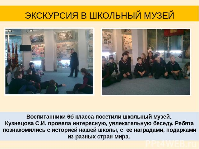 Воспитанники 6б класса посетили школьный музей. Кузнецова С.И. провела интересную, увлекательную беседу. Ребята познакомились с историей нашей школы, с ее наградами, подарками из разных стран мира. ЭКСКУРСИЯ В ШКОЛЬНЫЙ МУЗЕЙ